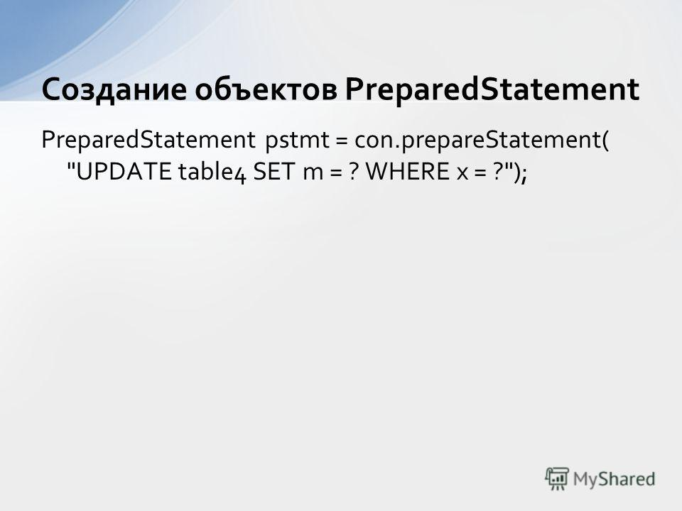 PreparedStatement pstmt = con.prepareStatement( UPDATE table4 SET m = ? WHERE x = ?); Создание объектов PreparedStatement