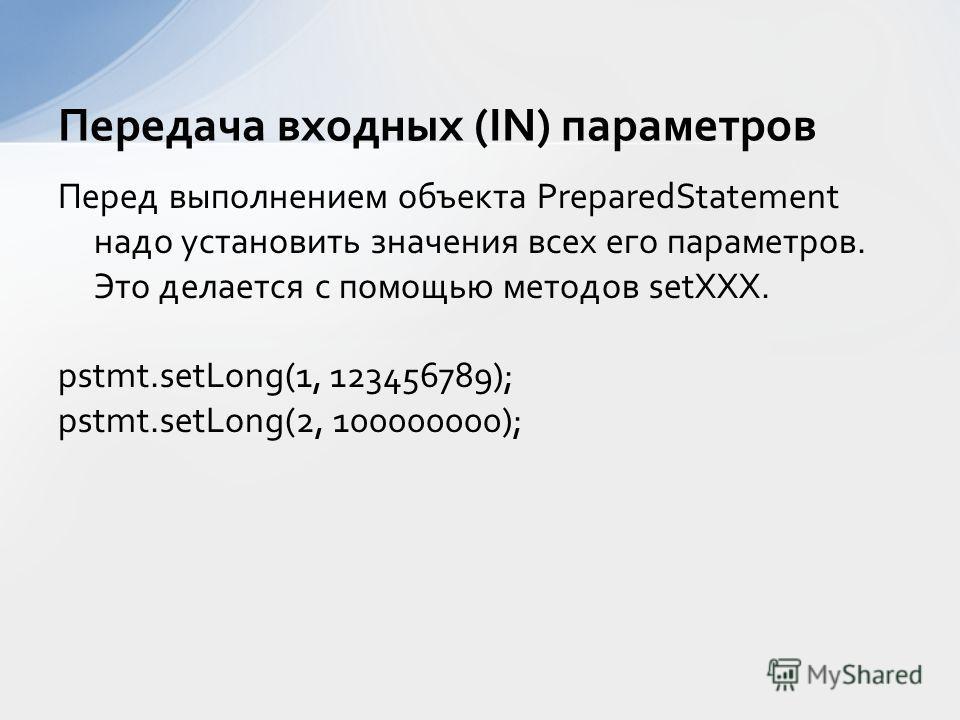 Перед выполнением объекта PreparedStatement надо установить значения всех его параметров. Это делается с помощью методов setXXX. pstmt.setLong(1, 123456789); pstmt.setLong(2, 100000000); Передача входных (IN) параметров