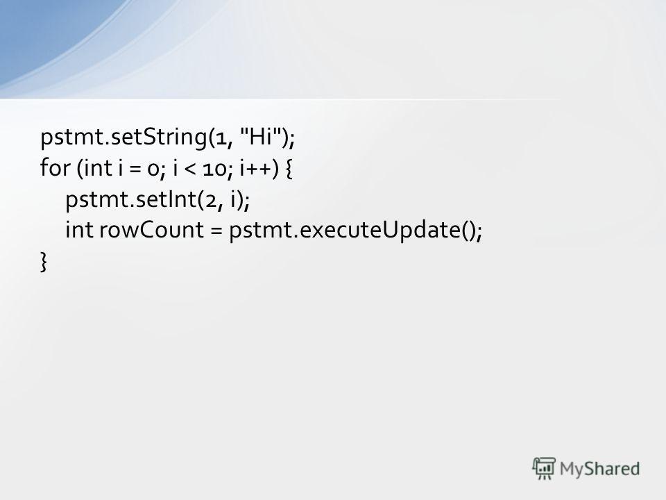 pstmt.setString(1, Hi); for (int i = 0; i < 10; i++) { pstmt.setInt(2, i); int rowCount = pstmt.executeUpdate(); }