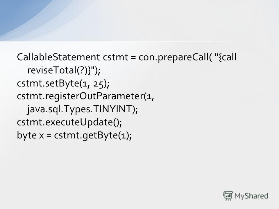 CallableStatement cstmt = con.prepareCall( {call reviseTotal(?)}); cstmt.setByte(1, 25); cstmt.registerOutParameter(1, java.sql.Types.TINYINT); cstmt.executeUpdate(); byte x = cstmt.getByte(1);