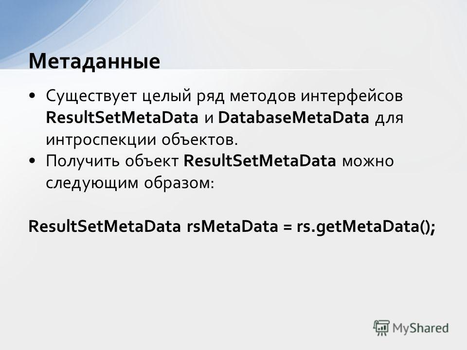 Существует целый ряд методов интерфейсов ResultSetMetaData и DatabaseMetaData для интроспекции объектов. Получить объект ResultSetMetaData можно следующим образом: ResultSetMetaData rsMetaData = rs.getMetaData(); Метаданные
