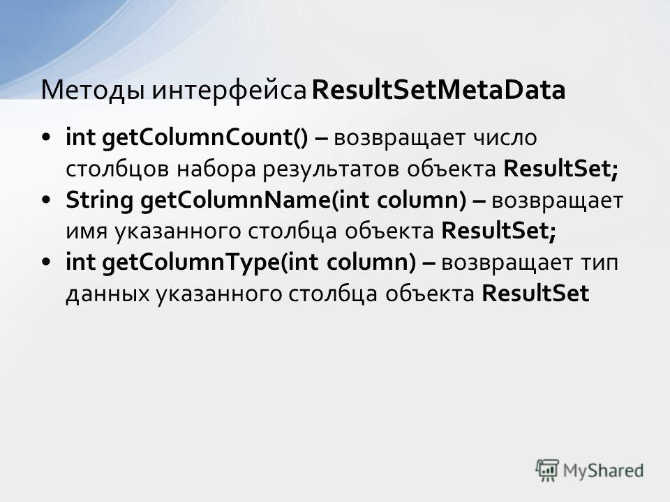 int getColumnCount() – возвращает число столбцов набора результатов объекта ResultSet; String getColumnName(int column) – возвращает имя указанного столбца объекта ResultSet; int getColumnType(int column) – возвращает тип данных указанного столбца об
