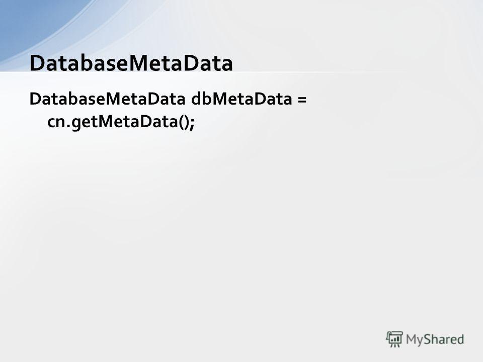 DatabaseMetaData dbMetaData = cn.getMetaData(); DatabaseMetaData