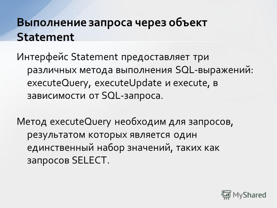 Интерфейс Statement предоставляет три различных метода выполнения SQL-выражений: executeQuery, executeUpdate и execute, в зависимости от SQL-запроса. Метод executeQuery необходим для запросов, результатом которых является один единственный набор знач