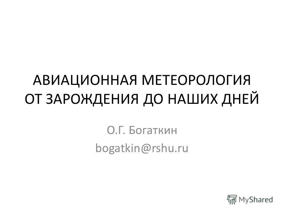 АВИАЦИОННАЯ МЕТЕОРОЛОГИЯ ОТ ЗАРОЖДЕНИЯ ДО НАШИХ ДНЕЙ О.Г. Богаткин bogatkin@rshu.ru