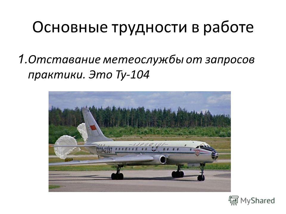 Основные трудности в работе 1. Отставание метеослужбы от запросов практики. Это Ту-104