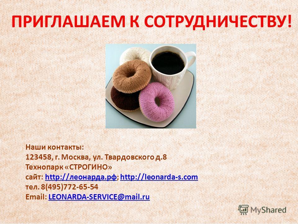 ПРИГЛАШАЕМ К СОТРУДНИЧЕСТВУ! Наши контакты: 123458, г. Москва, ул. Твардовского д.8 Технопарк «СТРОГИНО» сайт: http://леонарда.рф; http://leonarda-s.comhttp://леонарда.рфhttp://leonarda-s.com тел. 8(495)772-65-54 Email: LEONARDA-SERVICE@mail.ruLEONAR