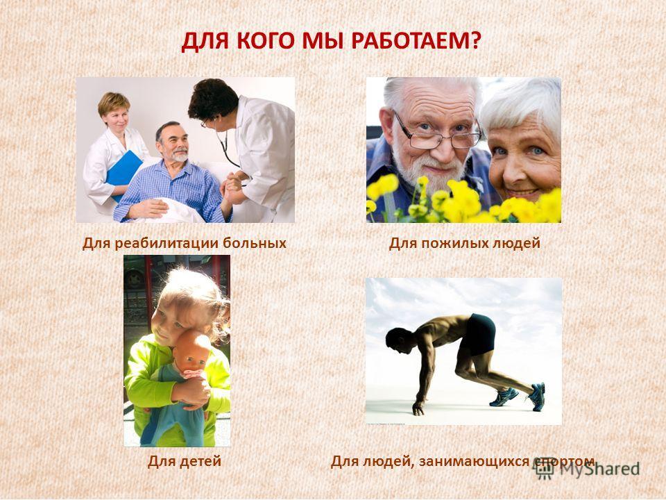 ДЛЯ КОГО МЫ РАБОТАЕМ? Для реабилитации больныхДля пожилых людей Для детейДля людей, занимающихся спортом
