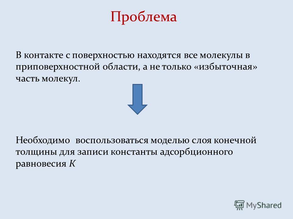 Проблема В контакте с поверхностью находятся все молекулы в приповерхностной области, а не только «избыточная» часть молекул. Необходимо воспользоваться моделью слоя конечной толщины для записи константы адсорбционного равновесия К