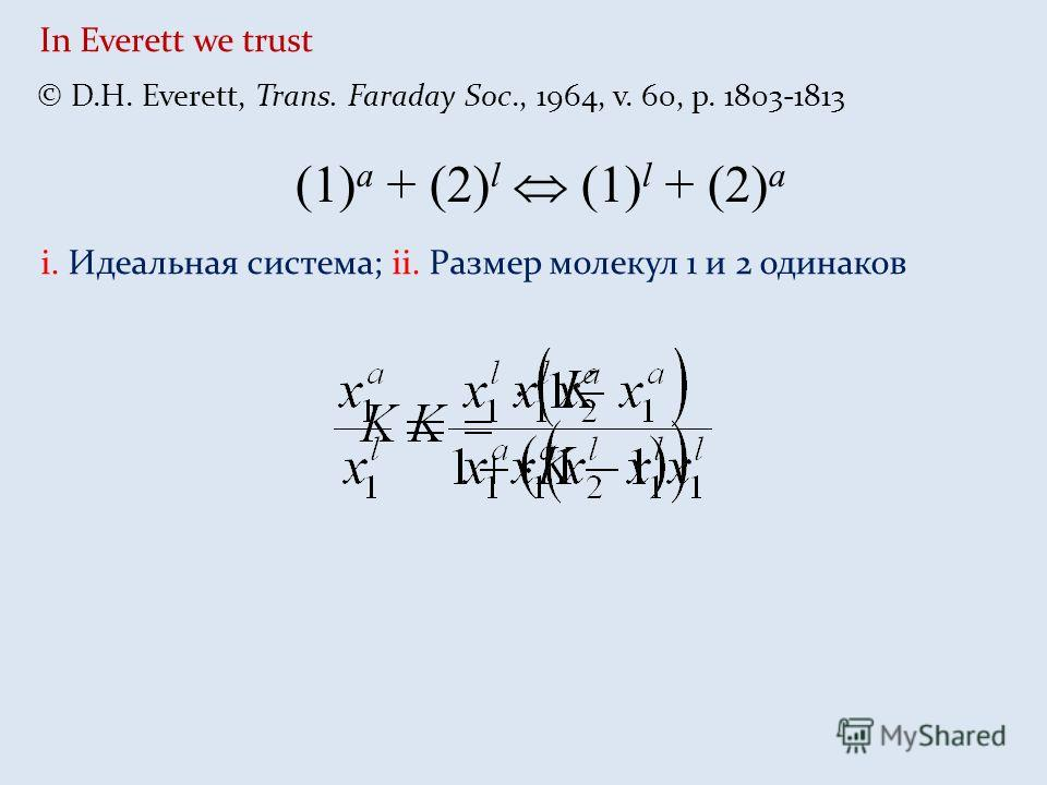 In Everett we trust © D.H. Everett, Trans. Faraday Soc., 1964, v. 60, p. 1803-1813 (1) a + (2) l (1) l + (2) a i. Идеальная система; ii. Размер молекул 1 и 2 одинаков