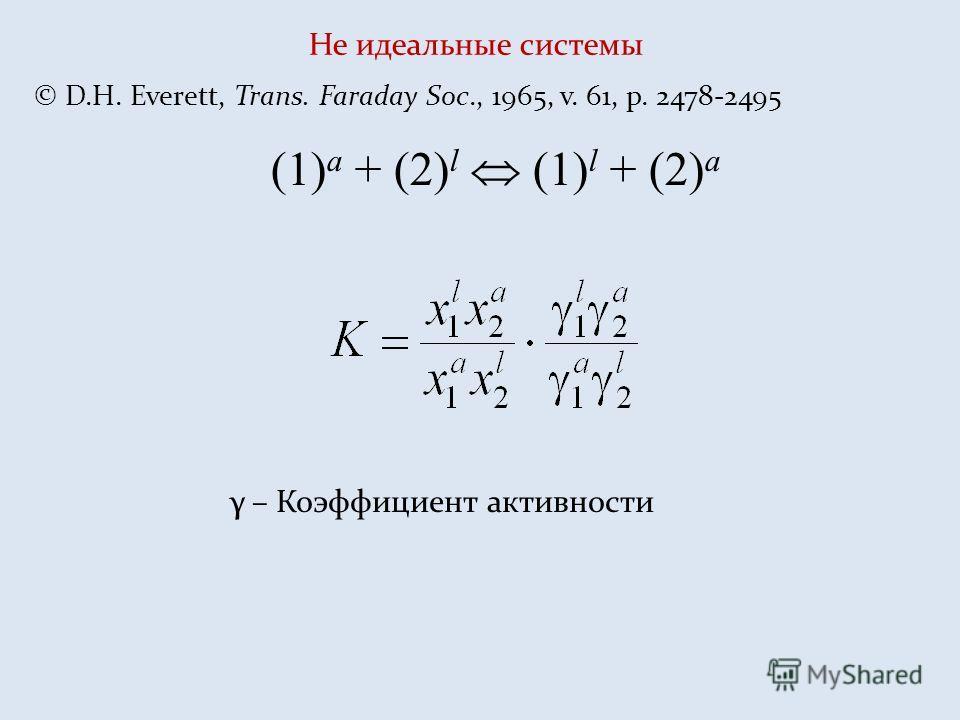 Не идеальные системы © D.H. Everett, Trans. Faraday Soc., 1965, v. 61, p. 2478-2495 (1) a + (2) l (1) l + (2) a γ – Коэффициент активности