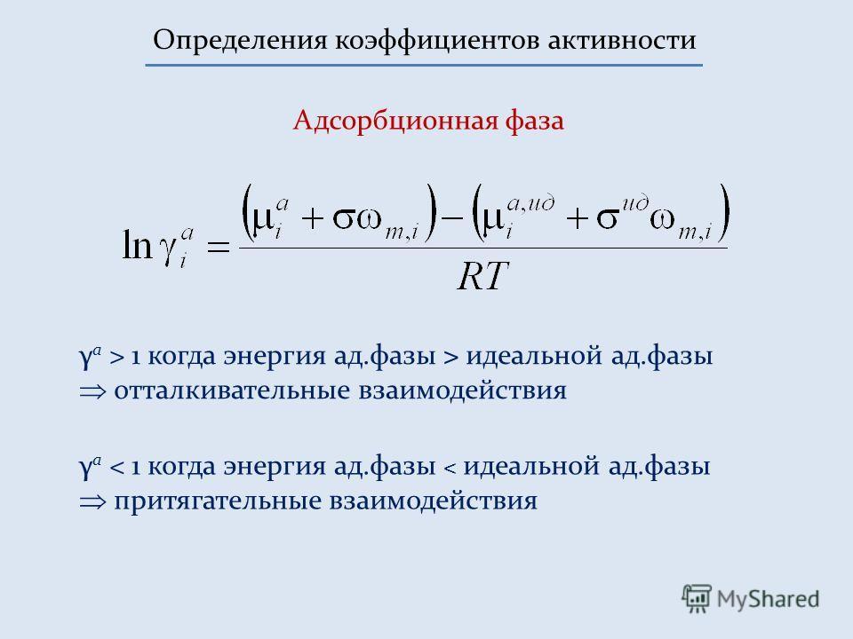 Определения коэффициентов активности Адсорбционная фаза γ а > 1 когда энергия ад.фазы > идеальной ад.фазы отталкивательные взаимодействия γ а < 1 когда энергия ад.фазы < идеальной ад.фазы притягательные взаимодействия