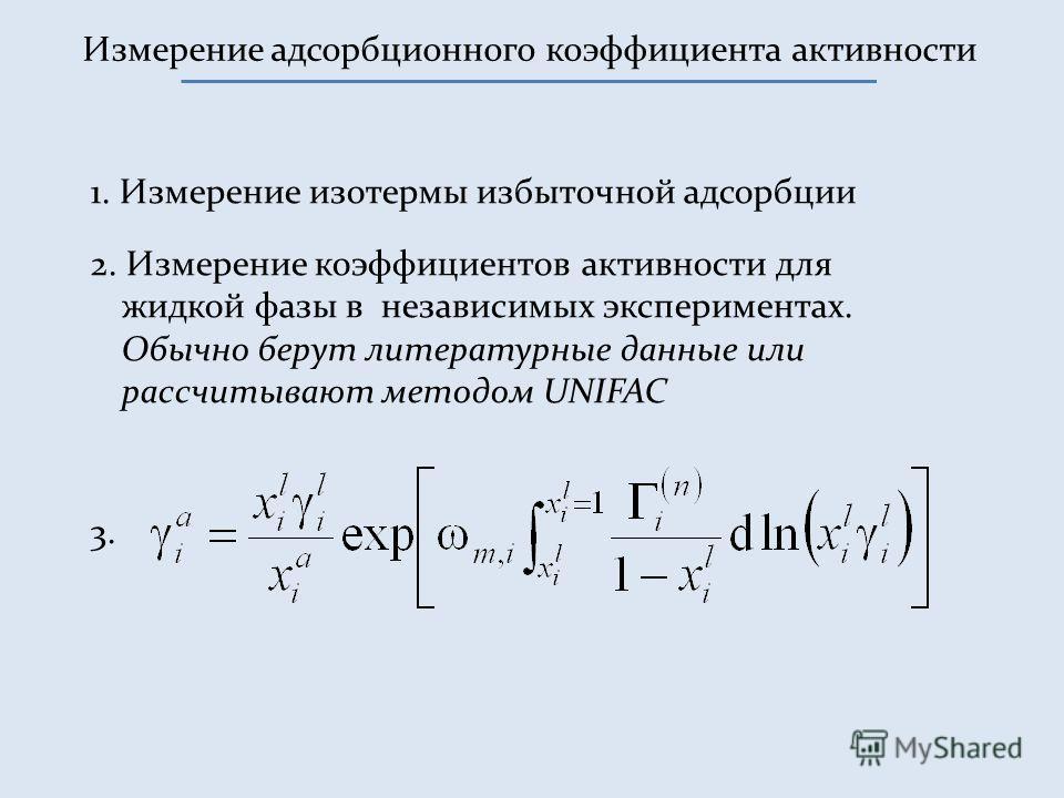 Измерение адсорбционного коэффициента активности 1. Измерение изотермы избыточной адсорбции 2. Измерение коэффициентов активности для жидкой фазы в независимых экспериментах. Обычно берут литературные данные или рассчитывают методом UNIFAC 3.