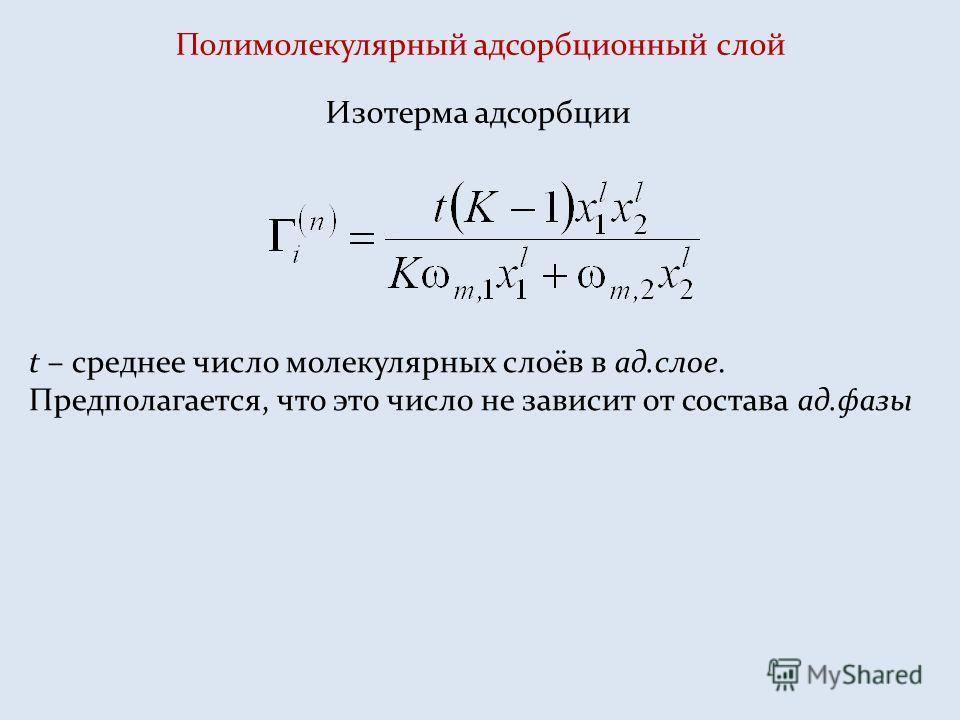 Полимолекулярный адсорбционный слой Изотерма адсорбции t – среднее число молекулярных слоёв в ад.слое. Предполагается, что это число не зависит от состава ад.фазы