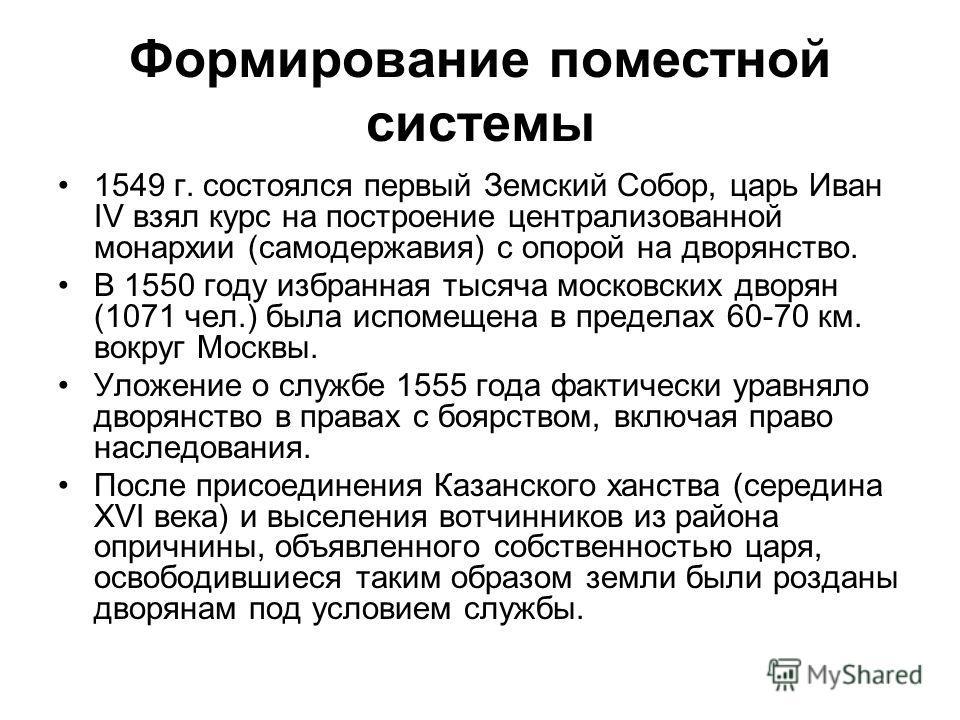 Формирование поместной системы 1549 г. состоялся первый Земский Собор, царь Иван IV взял курс на построение централизованной монархии (самодержавия) с опорой на дворянство. В 1550 году избранная тысяча московских дворян (1071 чел.) была испомещена в