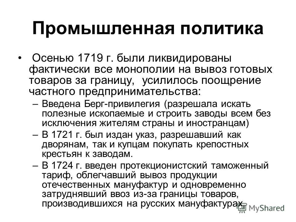 Промышленная политика Осенью 1719 г. были ликвидированы фактически все монополии на вывоз готовых товаров за границу, усилилось поощрение частного предпринимательства: –Введена Берг-привилегия (разрешала искать полезные ископаемые и строить заводы вс