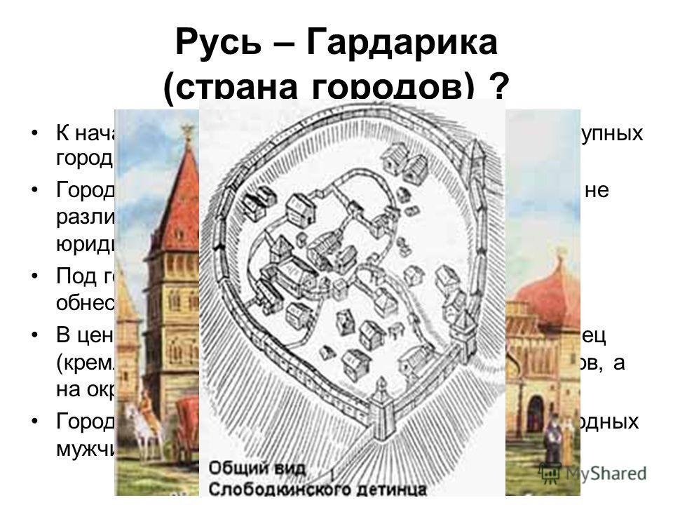 Русь – Гардарика (страна городов) ? К началу IX в. на Руси насчитывалось около 24 крупных города. Городское и сельское население в Киевской Руси не различалось в правовом смысле, да и само юридическое понятие «город» отсутствовало. Под городом в сред