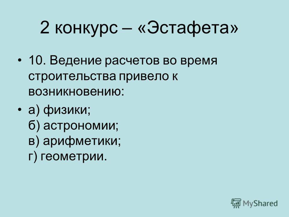 2 конкурс – «Эстафета» 10. Ведение расчетов во время строительства привело к возникновению: а) физики; б) астрономии; в) арифметики; г) геометрии.