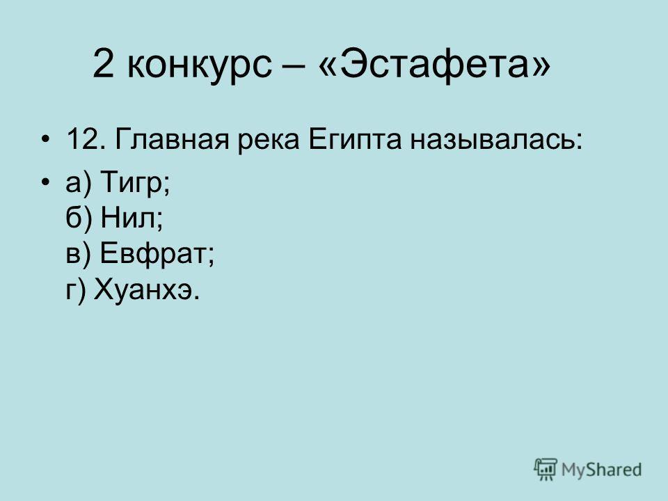 2 конкурс – «Эстафета» 12. Главная река Египта называлась: а) Тигр; б) Нил; в) Евфрат; г) Хуанхэ.