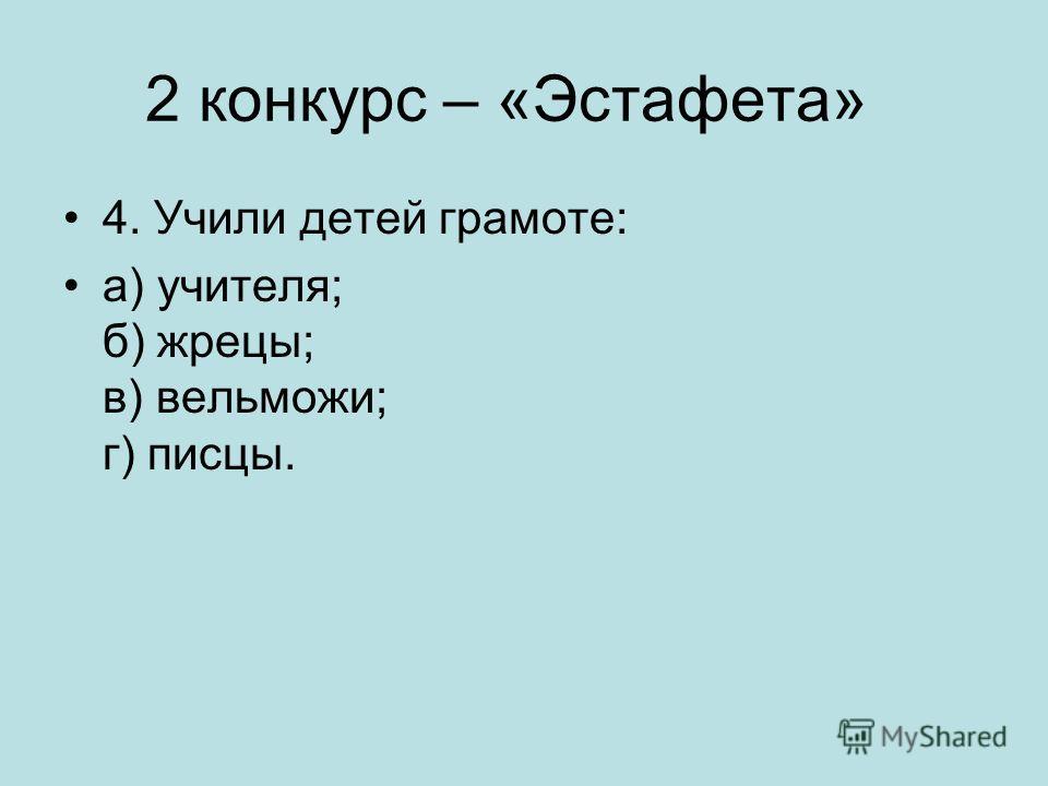 2 конкурс – «Эстафета» 4. Учили детей грамоте: а) учителя; б) жрецы; в) вельможи; г) писцы.