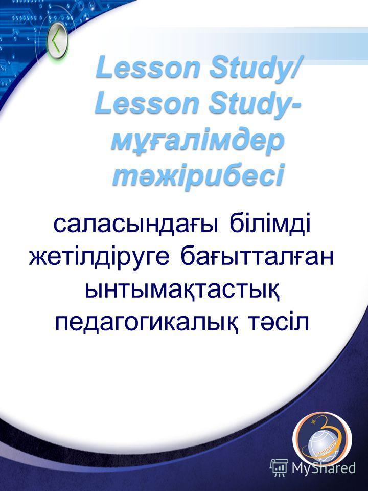 LOGO Lesson Study/ Lesson Study- мұғалімдер тәжірибесі саласындағы білімді жетілдіруге бағытталған ынтымақтастық педагогикалық тәсіл