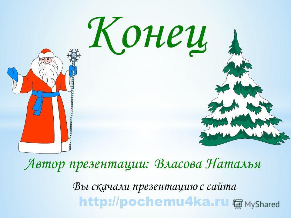 Конец Вы скачали презентацию с сайта http://pochemu4ka.ru Автор презентации: Власова Наталья