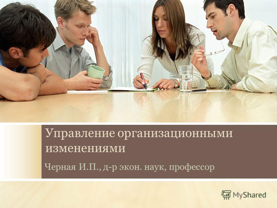 Управление организационными изменениями Черная И.П., д-р экон. наук, профессор