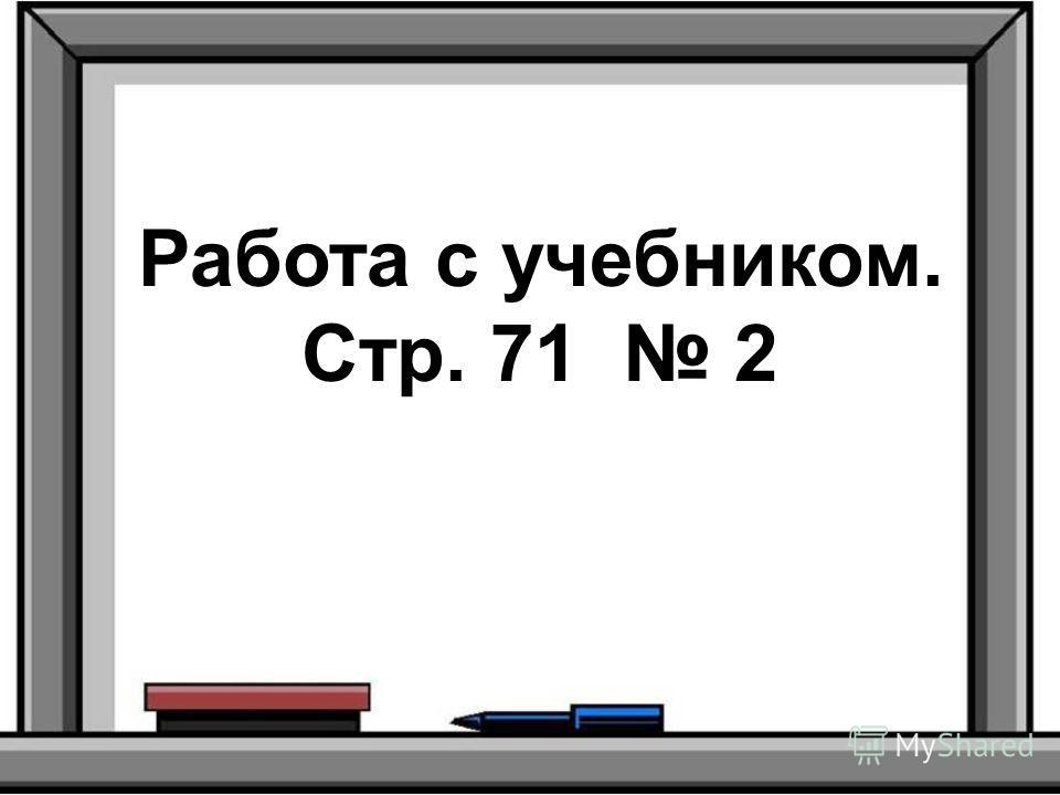 Работа с учебником. Стр. 71 2