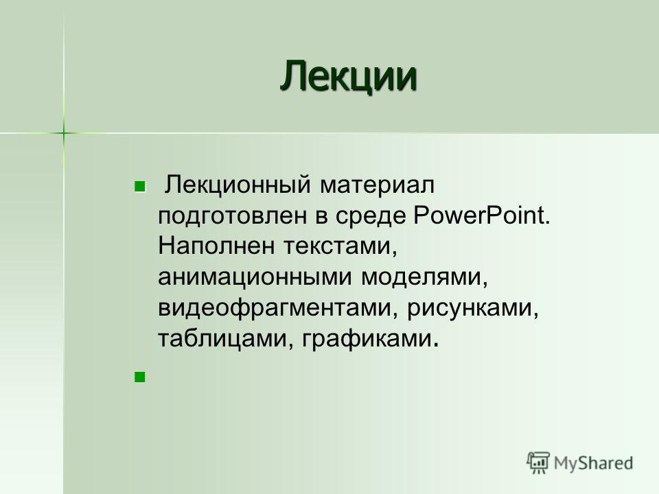 Лекции Лекционный материал подготовлен в среде PowerPoint. Наполнен текстами, анимационными моделями, видеофрагментами, рисунками, таблицами, графиками.