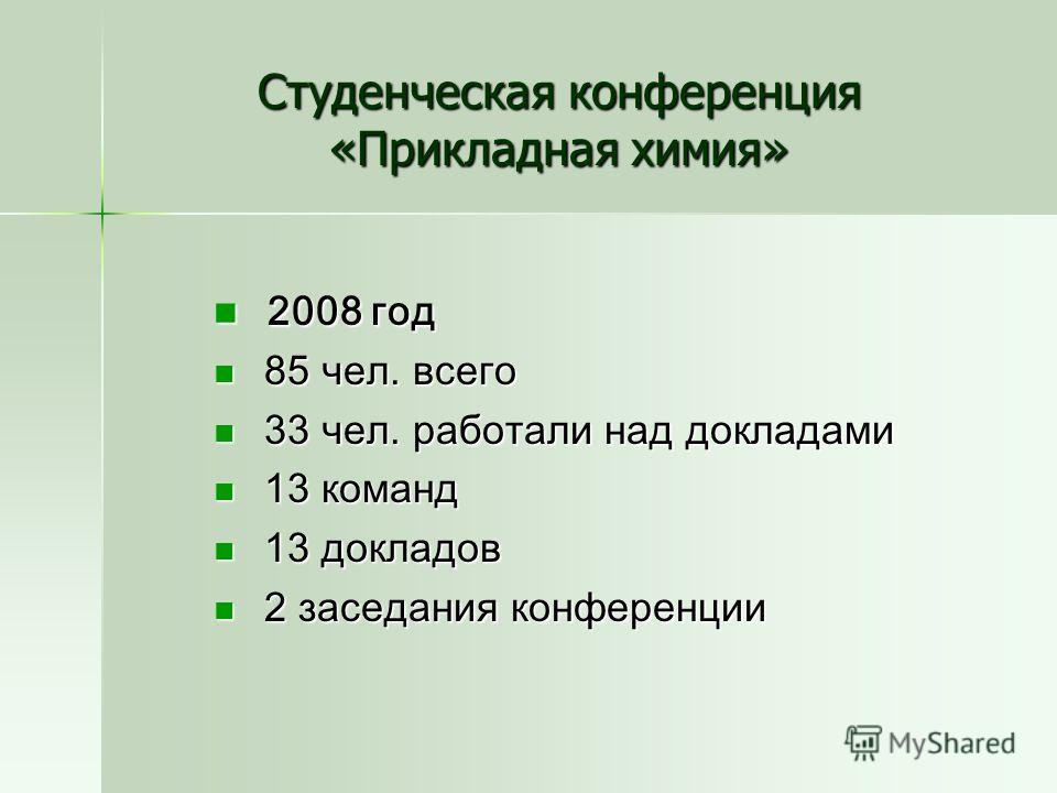 Студенческая конференция «Прикладная химия» 2008 год 2008 год 85 чел. всего 85 чел. всего 33 чел. работали над докладами 33 чел. работали над докладами 13 команд 13 команд 13 докладов 13 докладов 2 заседания конференции 2 заседания конференции