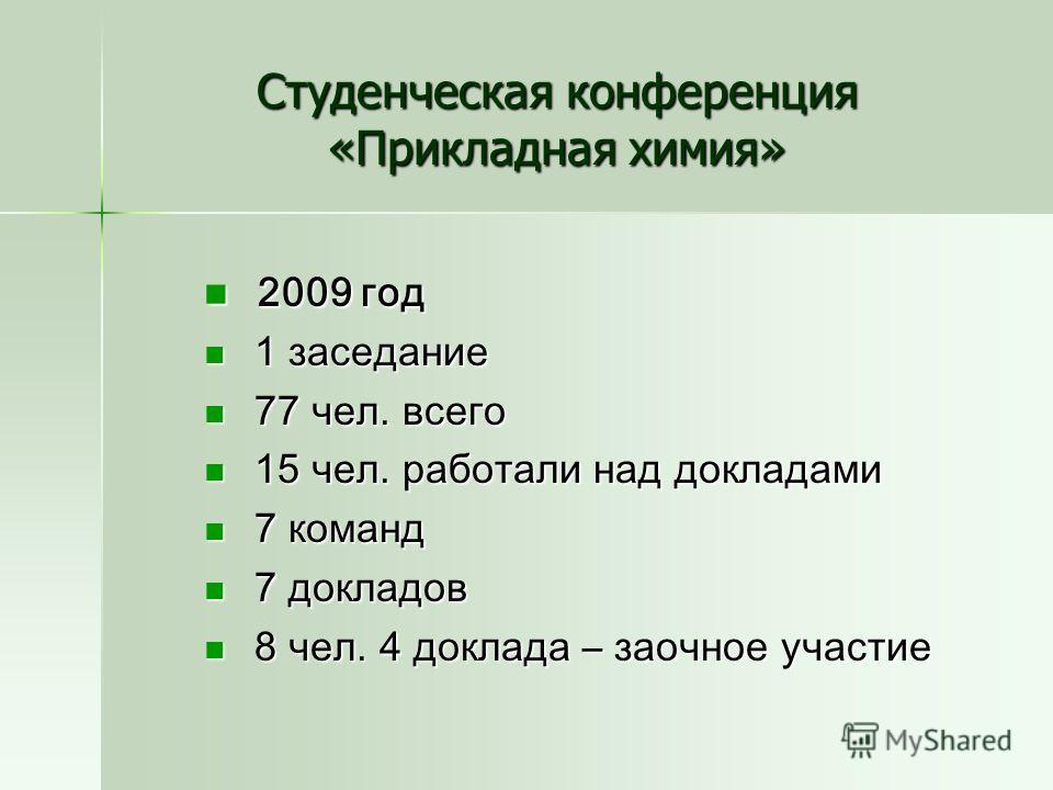 Студенческая конференция «Прикладная химия» 2009 год 2009 год 1 заседание 1 заседание 77 чел. всего 77 чел. всего 15 чел. работали над докладами 15 чел. работали над докладами 7 команд 7 команд 7 докладов 7 докладов 8 чел. 4 доклада – заочное участие