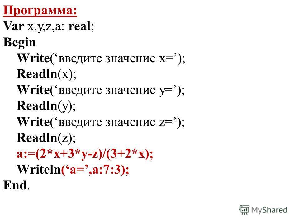 Программа: Var x,y,z,a: real; Begin Write(введите значение x=); Readln(x); Write(введите значение y=); Readln(y); Write(введите значение z=); Readln(z); a:=(2*x+3*y-z)/(3+2*x); Writeln(a=,a:7:3); End.