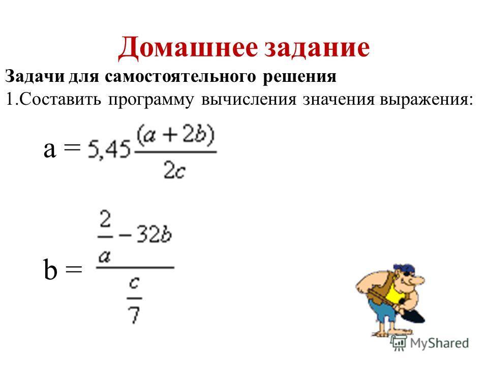 Домашнее задание Задачи для самостоятельного решения 1.Составить программу вычисления значения выражения: а = b =