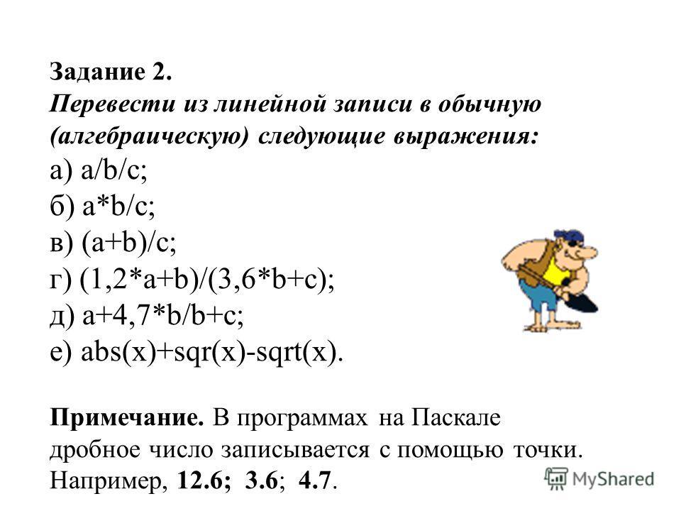 Задание 2. Перевести из линейной записи в обычную (алгебраическую) следующие выражения: а) a/b/c; б) a*b/c; в) (а+b)/c; г) (1,2*a+b)/(3,6*b+c); д) a+4,7*b/b+c; е) abs(x)+sqr(x)-sqrt(x). Примечание. В программах на Паскале дробное число записывается с