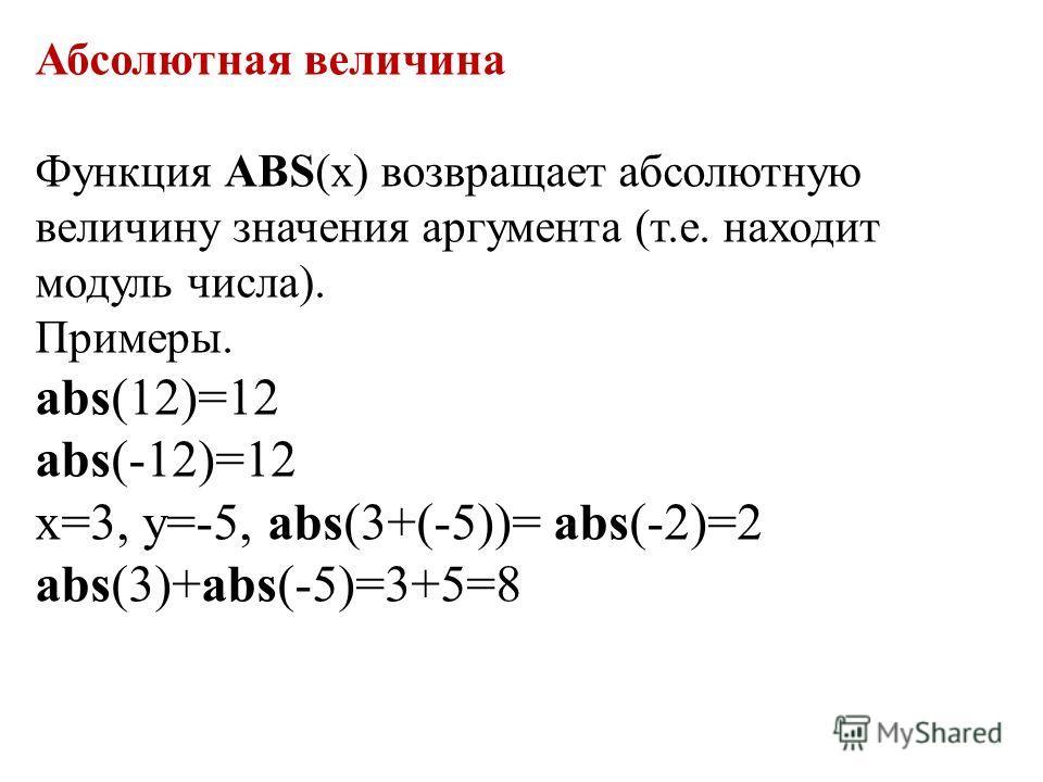 Абсолютная величина Функция ABS(х) возвращает абсолютную величину значения аргумента (т.е. находит модуль числа). Примеры. abs(12)=12 abs(-12)=12 х=3, у=-5, abs(3+(-5))= abs(-2)=2 abs(3)+abs(-5)=3+5=8