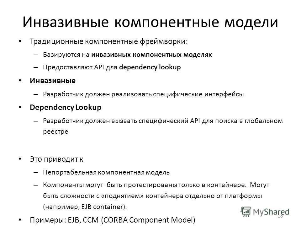 Инвазивные компонентные модели Традиционные компонентные фреймворки: – Базируются на инвазивных компонентных моделях – Предоставляют API для dependency lookup Инвазивные – Разработчик должен реализовать специфические интерфейсы Dependency Lookup – Ра