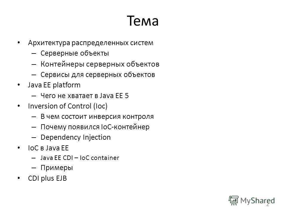 Тема Архитектура распределенных систем – Серверные объекты – Контейнеры серверных объектов – Сервисы для серверных объектов Java EE platform – Чего не хватает в Java EE 5 Inversion of Control (Ioc) – В чем состоит инверсия контроля – Почему появился