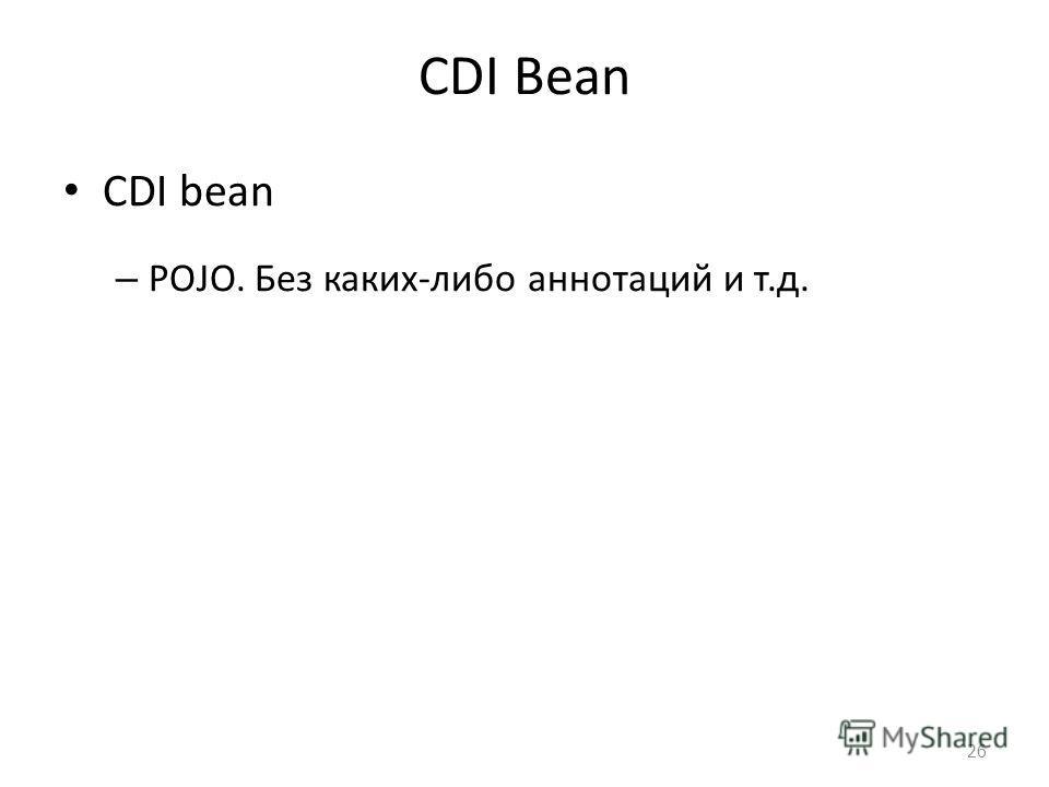 CDI Bean CDI bean – POJO. Без каких-либо аннотаций и т.д. 26
