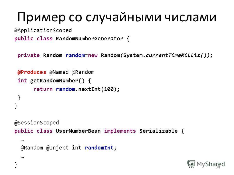 Пример со случайными числами @ApplicationScoped public class RandomNumberGenerator { private Random random=new Random(System.currentTimeMillis()); @Produces @Named @Random int getRandomNumber() { return random.nextInt(100); } @SessionScoped public cl