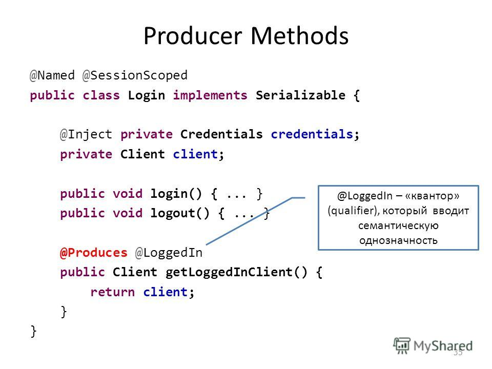 Producer Methods @Named @SessionScoped public class Login implements Serializable { @Inject private Credentials credentials; private Client client; public void login() {... } public void logout() {... } @Produces @LoggedIn public Client getLoggedInCl