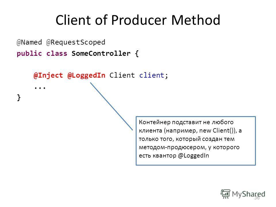 Client of Producer Method @Named @RequestScoped public class SomeController { @Inject @LoggedIn Client client;... } 36 Контейнер подставит не любого клиента (например, new Client()), а только того, который создан тем методом-продюсером, у которого ес
