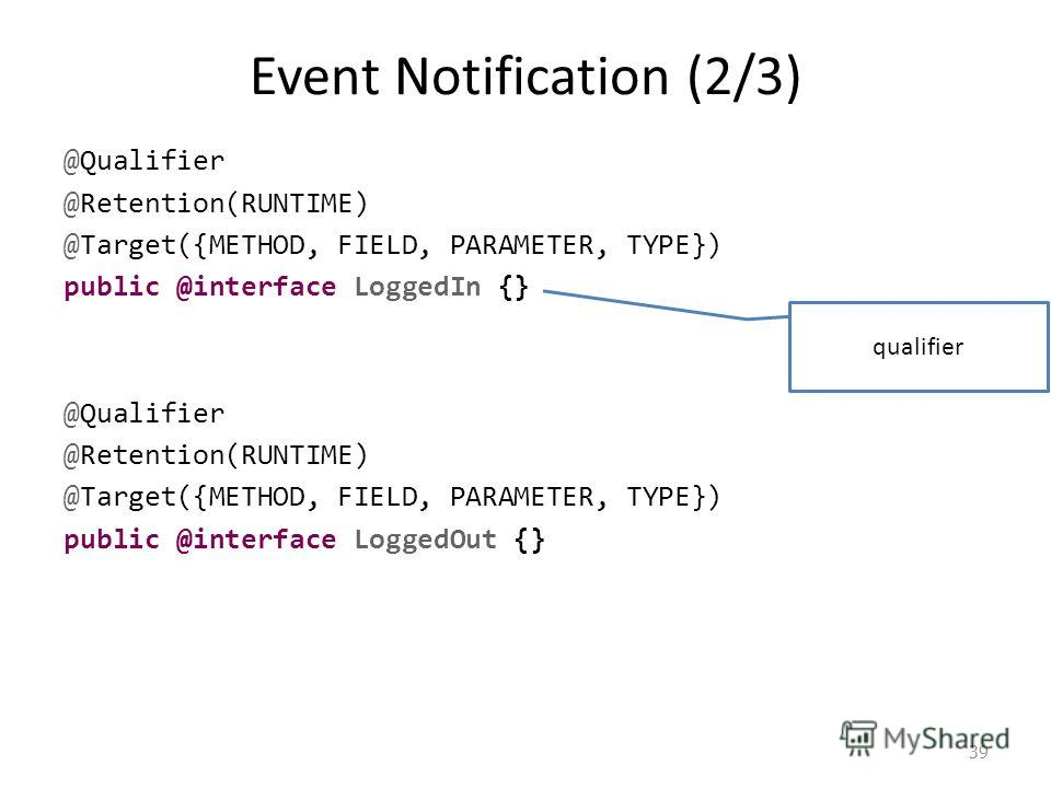 Event Notification (2/3) @Qualifier @Retention(RUNTIME) @Target({METHOD, FIELD, PARAMETER, TYPE}) public @interface LoggedIn {} @Qualifier @Retention(RUNTIME) @Target({METHOD, FIELD, PARAMETER, TYPE}) public @interface LoggedOut {} 39 qualifier