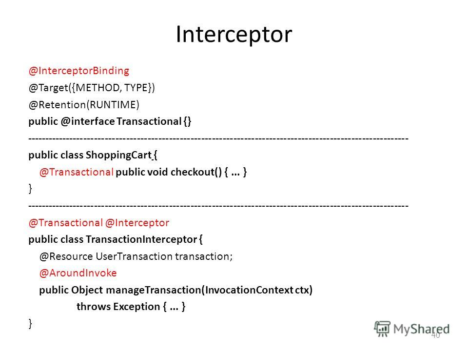 Interceptor @InterceptorBinding @Target({METHOD, TYPE}) @Retention(RUNTIME) public @interface Transactional {} ----------------------------------------------------------------------------------------------------------- public class ShoppingCart { @Tr