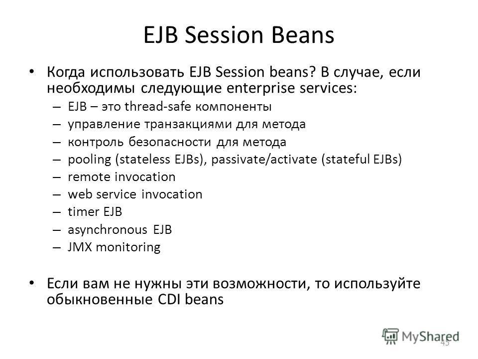 EJB Session Beans Когда использовать EJB Session beans? В случае, если необходимы следующие enterprise services: – EJB – это thread-safe компоненты – управление транзакциями для метода – контроль безопасности для метода – pooling (stateless EJBs), pa