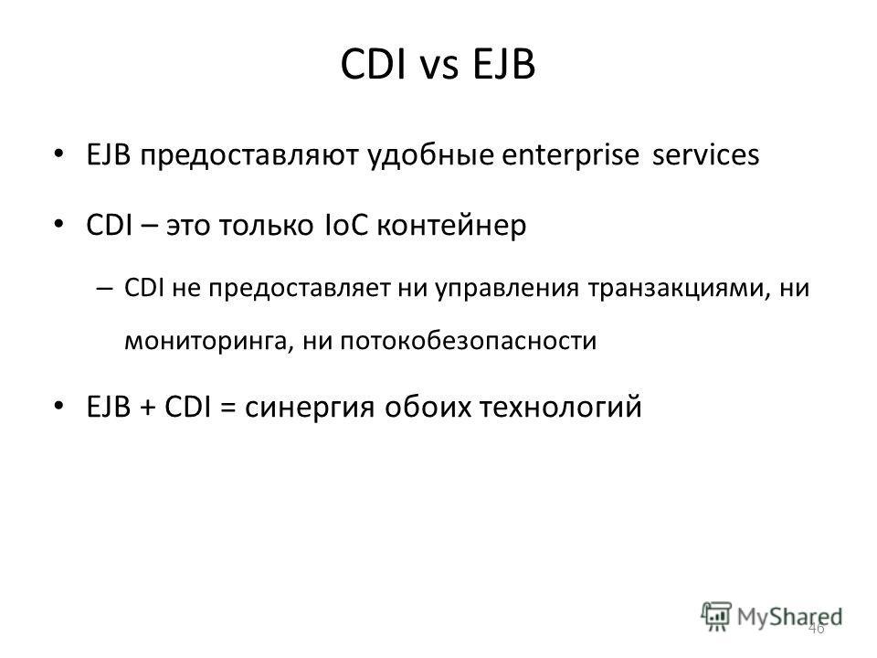 CDI vs EJB EJB предоставляют удобные enterprise services CDI – это только IoC контейнер – CDI не предоставляет ни управления транзакциями, ни мониторинга, ни потокобезопасности EJB + CDI = синергия обоих технологий 46