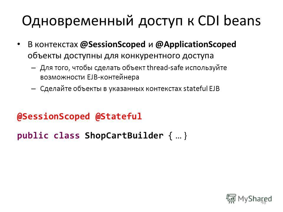 Одновременный доступ к CDI beans В контекстах @SessionScoped и @ApplicationScoped объекты доступны для конкурентного доступа – Для того, чтобы сделать объект thread-safe используйте возможности EJB-контейнера – Сделайте объекты в указанных контекстах