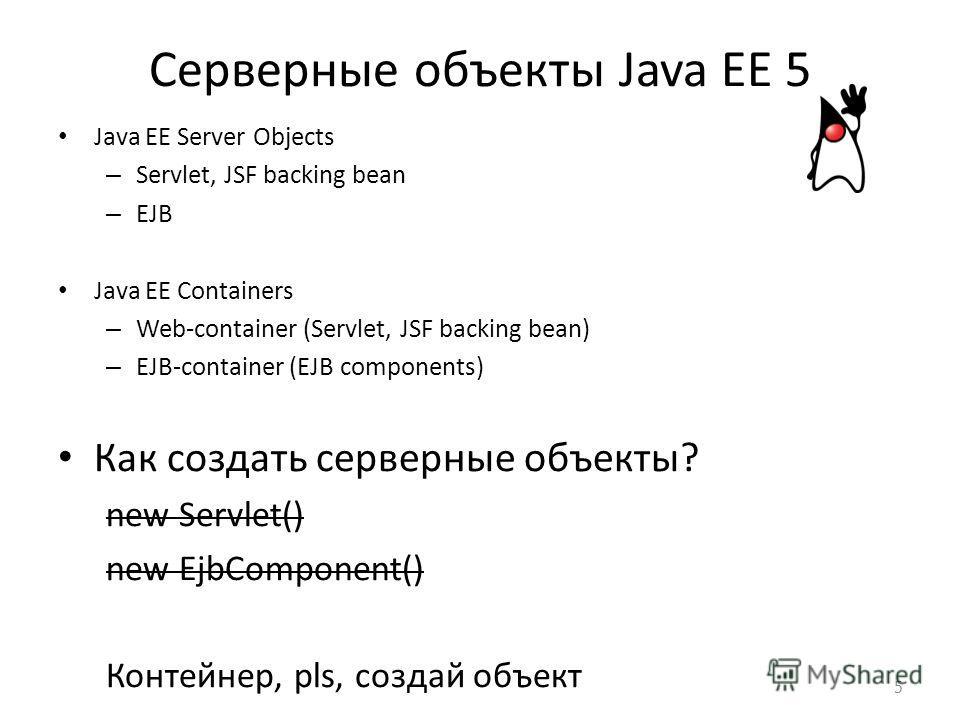 Серверные объекты Java EE 5 Java EE Server Objects – Servlet, JSF backing bean – EJB Java EE Containers – Web-container (Servlet, JSF backing bean) – EJB-container (EJB components) Как создать серверные объекты? new Servlet() new EjbComponent() Конте