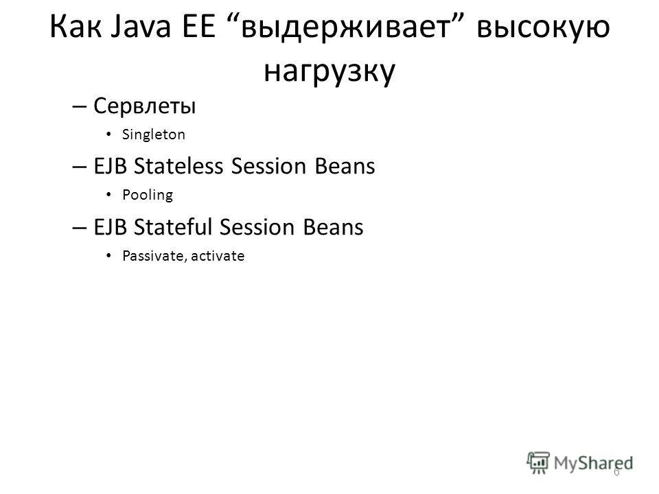 Как Java EE выдерживает высокую нагрузку – Сервлеты Singleton – EJB Stateless Session Beans Pooling – EJB Stateful Session Beans Passivate, activate 6