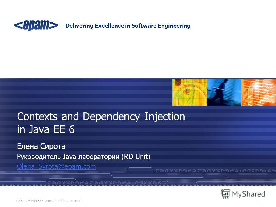 Delivering Excellence in Software Engineering ® 2011. EPAM Systems. All rights reserved. Contexts and Dependency Injection in Java EE 6 Елена Сирота Руководитель Java лаборатории (RD Unit) Olena_Syrota@epam.com