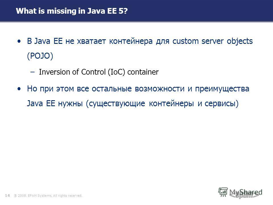 ® 2008. EPAM Systems. All rights reserved. What is missing in Java EE 5? В Java EE не хватает контейнера для custom server objects (POJO) –Inversion of Control (IoC) container Но при этом все остальные возможности и преимущества Java EE нужны (сущест